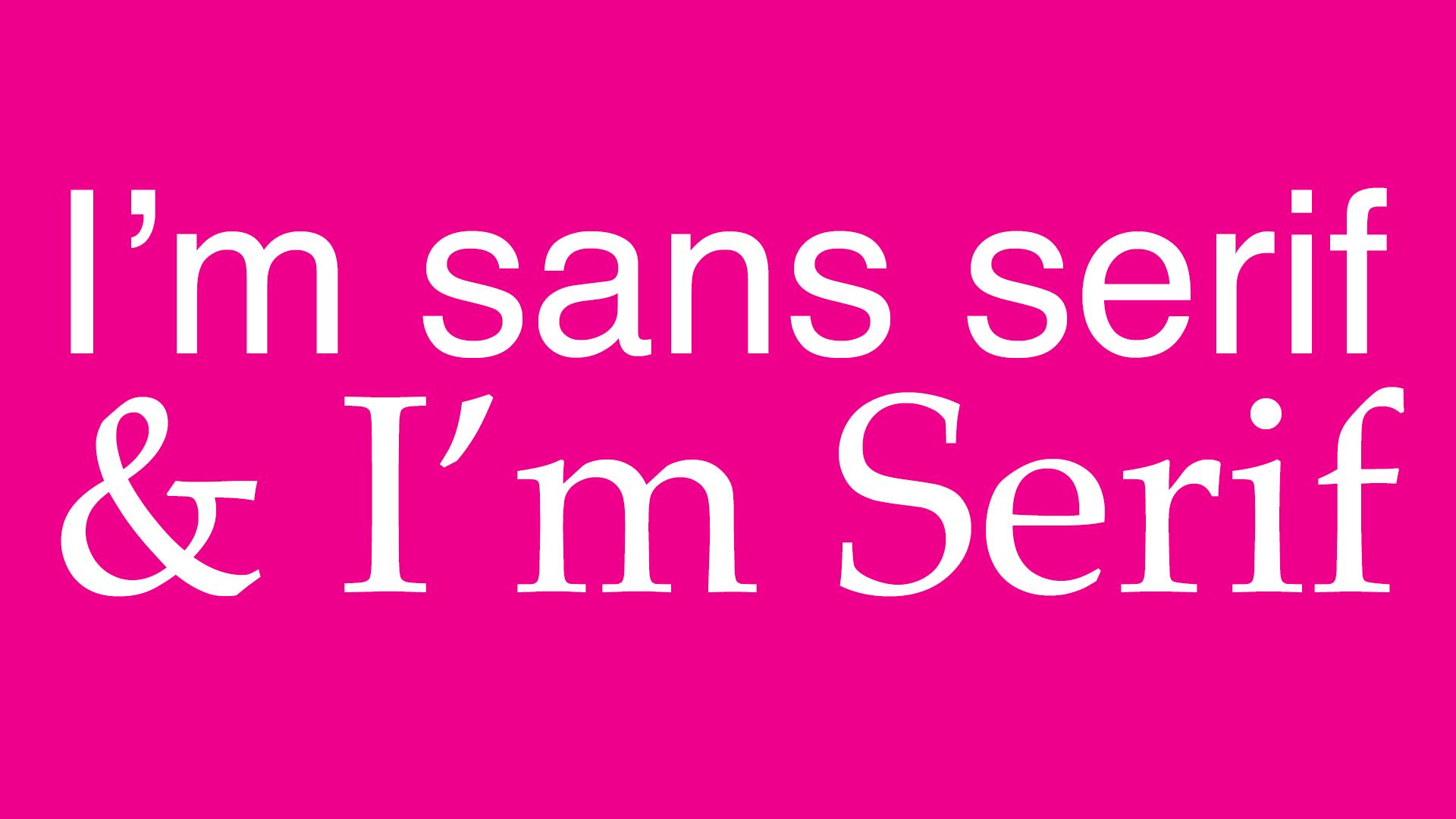 I'm sans serif & I'm Serif