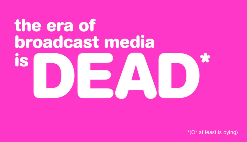 the era of broadcast media is DEAD